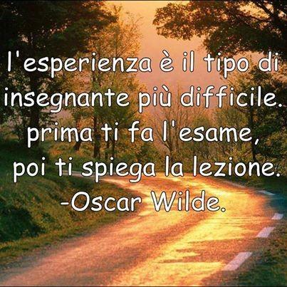 """Citazioni da condividere - """"L'esperienza è il tipo di insegnante più difficile, prima ti fa l'esame, poi ti spiega la lezione."""" Oscar Wilde"""