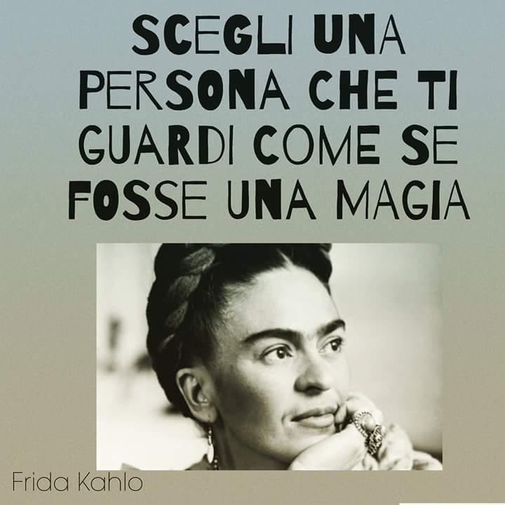 """""""Scegli una persona che ti guardi come se fosse una magia."""" - Frida Kahlo"""