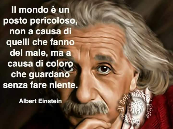 """""""Il mondo è un posto pericoloso non a causa di quelli che fanno del male, ma a causa di coloro che guardano senza fare niente."""" - Albert Einstein"""