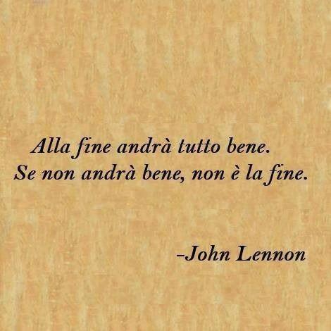 """""""Alla fine andrà tutto bene. Se non andrà bene non sarà la fine."""" - John Lennon"""
