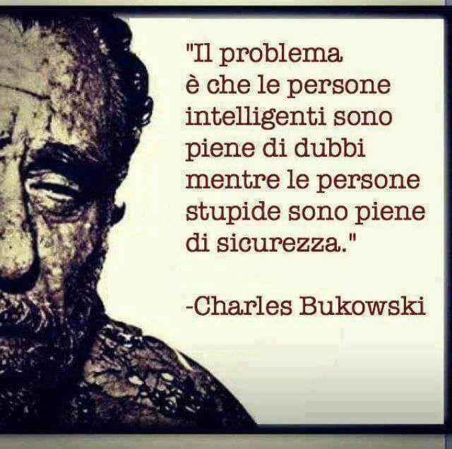 """Citazioni - """"Il problema è che le persone intelligenti sono piene di dubbi, mentre le persone stupide sono piene di sicurezza."""" Charles Bukowski"""