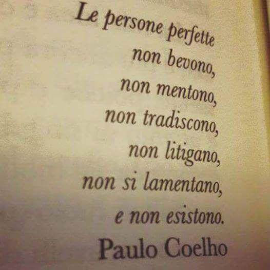 """""""Le persone perfette non bevono, non mentono, non tradiscono, non litigano, non si lamentano e non esistono. - Paulo Coelho"""
