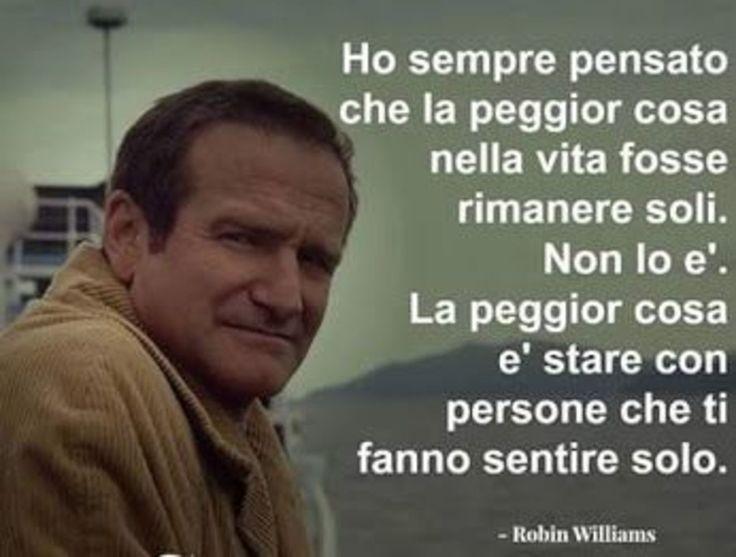 """Citazioni belle - """"Ho sempre pensato che la peggior cosa nella vita fosse rimanere soli. Non lo è. La peggior cosa è stare con le persone che ti fanno sentire solo."""" - Robin Williams"""