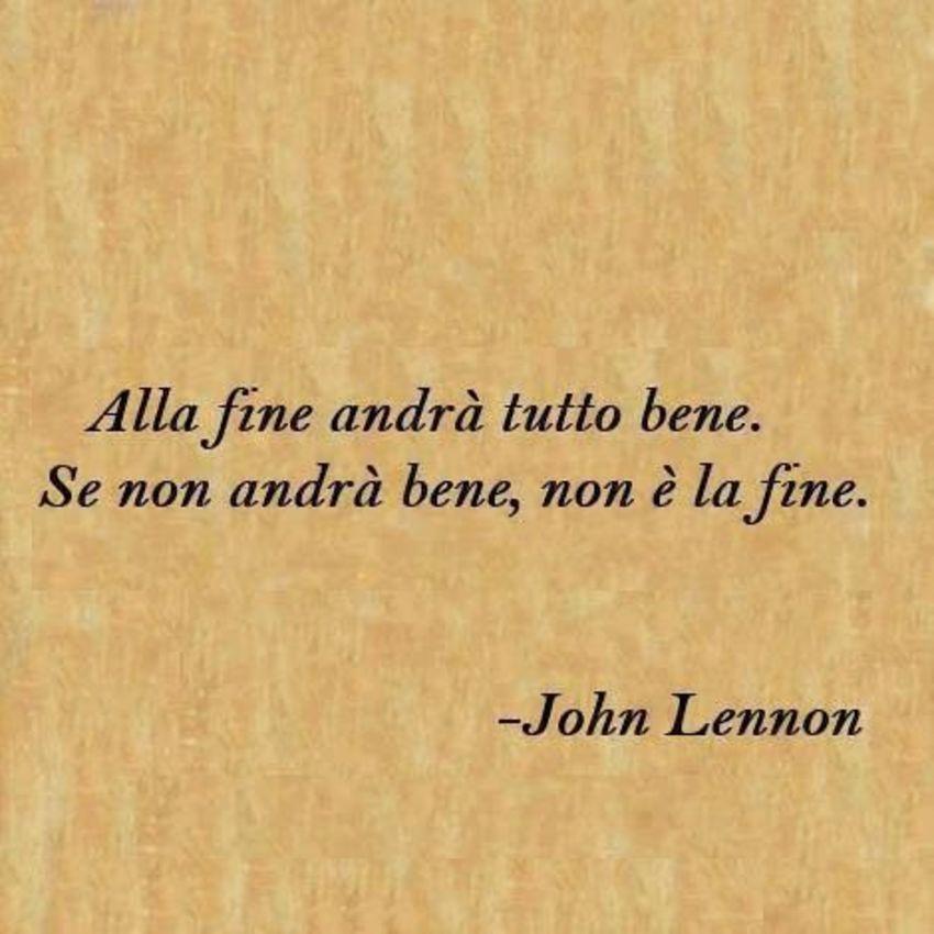 """""""Alla fine andrà tutto bene. Se non andrà bene, non è la fine."""" - John Lennon"""