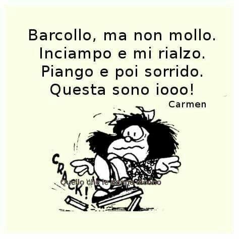 """""""Barcollo ma non mollo. Inciampo e mi rialzo. Piango e poi sorrido. Questa sono iooo"""" Mafalda"""