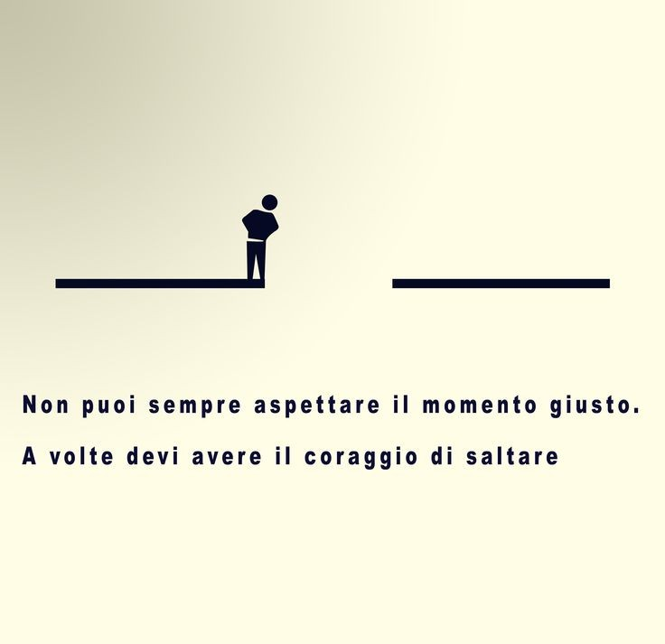"""""""Non puoi sempre aspettare il momento giusto, a volte devi avere il coraggio di saltare."""""""