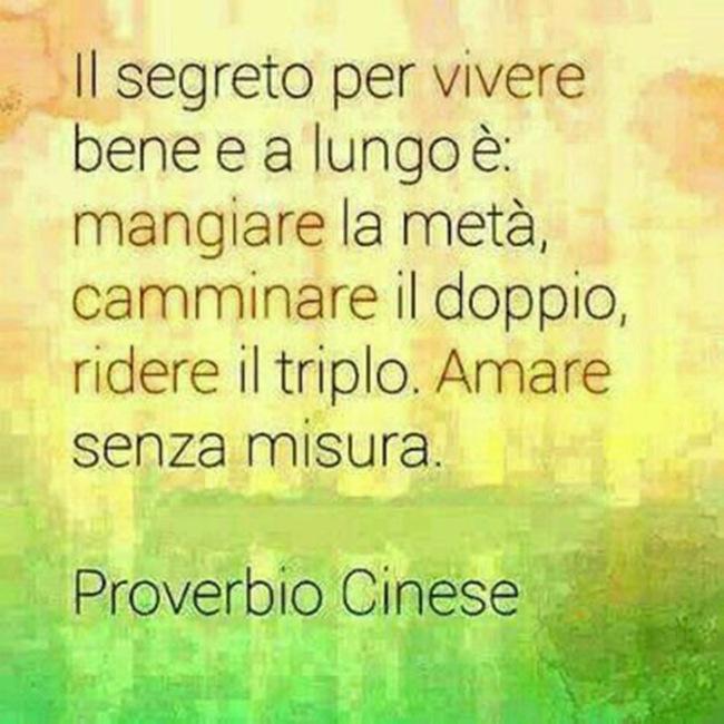 """""""Il segreto per vivere bene e a lungo è: mangiare la metà, camminare il doppio, ridere il triplo, amare senza misura."""" - Proverbio Cinese"""