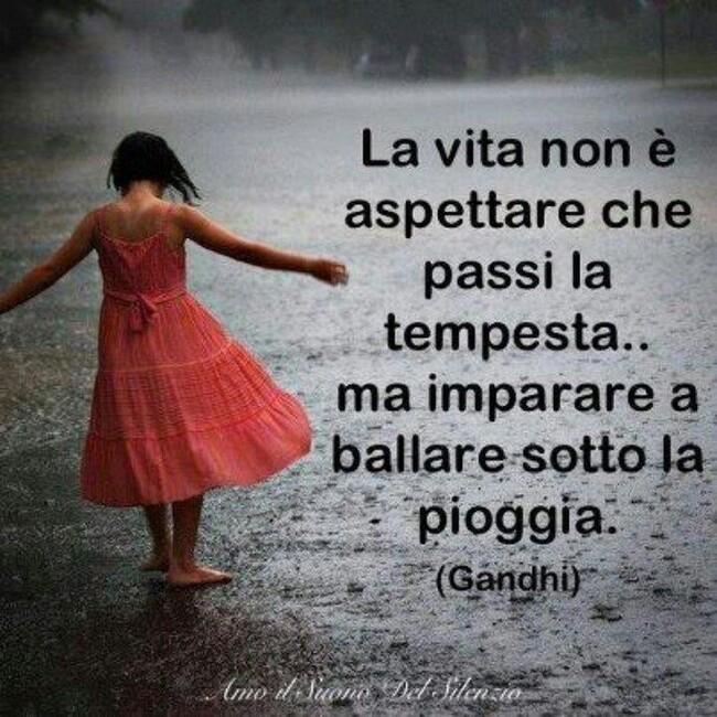 """""""La vita non è aspettare che passi la tempesta... ma imparare a ballare sotto la pioggia."""" - Gandhi"""