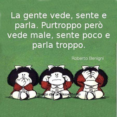"""""""La gente vede, sente e parla. Purtroppo però vede male, sente poco e parla troppo!"""" - Mafalda"""