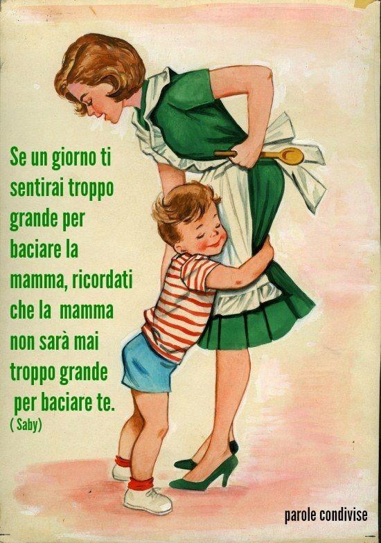 """""""Se un giorno ti sentirai troppo grande per baciare la mamma, ricordati che la mamma non sarà mai troppo grande per baciare te."""""""
