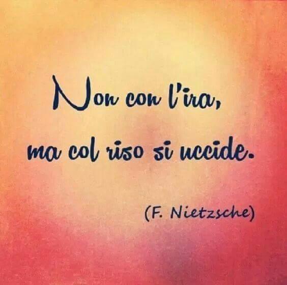 """""""Non con l'ira ma col riso si uccide."""" F. Nietzsche"""