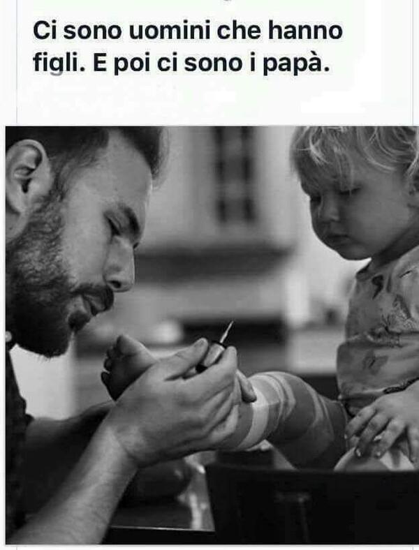 """""""Ci sono uomini che hanno figli. E poi ci sono i papà."""""""