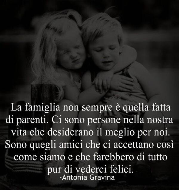 """""""La Famiglia non sempre è quella fatta di parenti. Ci sono persone nella nostra vita che desiderano il meglio per noi. Sono quegli amici che ci accettano così come siamo e che farebbero di tutto pur di vederci felici."""""""