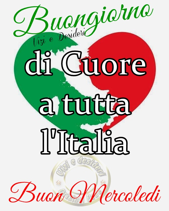 """""""Buongiorno di Cuore a tutta l'Italia. Buon Mercoledì"""""""