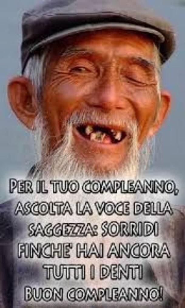"""""""Per il tuo compleanno ascolta la voce della saggezza: Sorridi finchè hai ancora tutti i denti! BUON COMPLEANNO"""""""