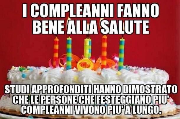 """Buon Compleanno divertente - """"I compleanni fanno bene alla salute. Studi approfonditi hanno dimostrato che le persone che festeggiano più compleanni vivono più a lungo!"""""""
