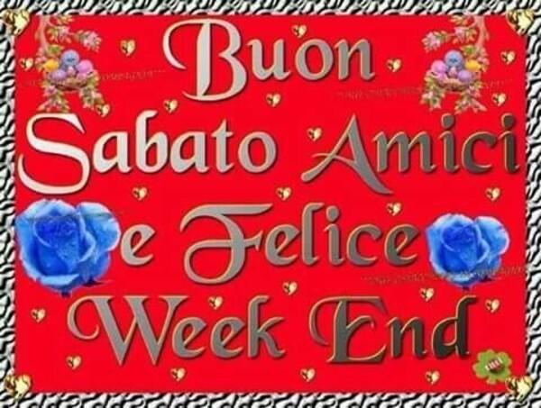 """""""Buon Sabato amici e Felice Week End"""""""