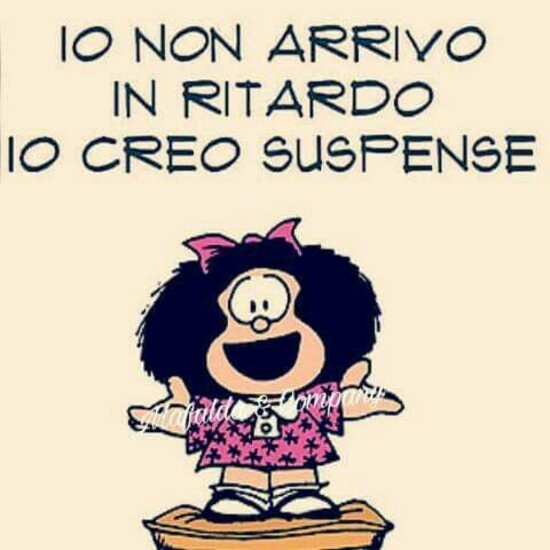"""Io non arrivo in ritardo, io creo suspense"" - Mafalda"
