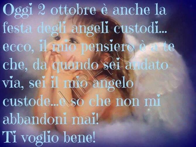 """""""Oggi 2 Ottobre è anche la Festa degli Angeli Custodi, ecco il mio pensiero è a te che, da quando sei andato via, sei il mio Angelo Custode... e so che non mi abbandoni mai, TI VOGLIO BENE!"""""""