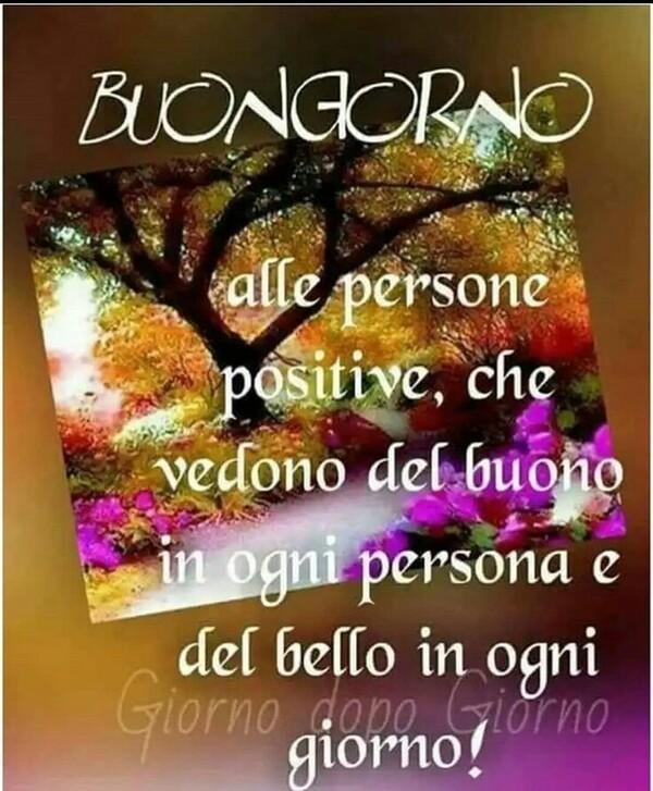 """""""Buon Giorno alle persone positive, che vedono del buono in ogni persona e del bello in ogni giorno!"""""""