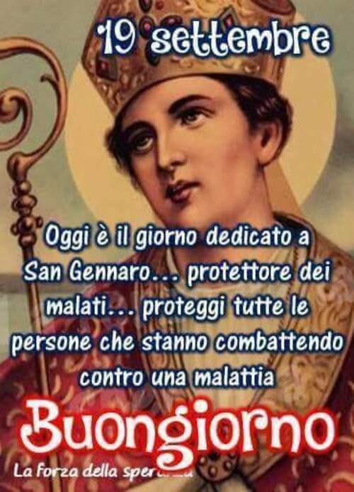 """""""19 Settembre. Oggi è il giorno dedicato a San Gennaro, Protettore dei malati. Proteggi tutte le persone che stanno combattendo una malattia. Buongiorno"""""""